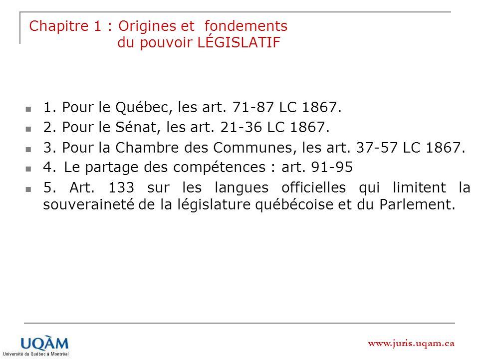 www.juris.uqam.ca Chapitre 1 : Origines et fondements du pouvoir LÉGISLATIF 1. Pour le Québec, les art. 71-87 LC 1867. 2. Pour le Sénat, les art. 21-3