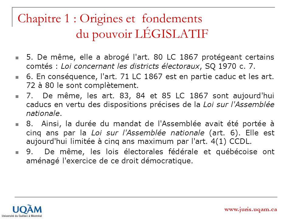 www.juris.uqam.ca Chapitre 1 : Origines et fondements du pouvoir LÉGISLATIF 5. De même, elle a abrogé l'art. 80 LC 1867 protégeant certains comtés : L