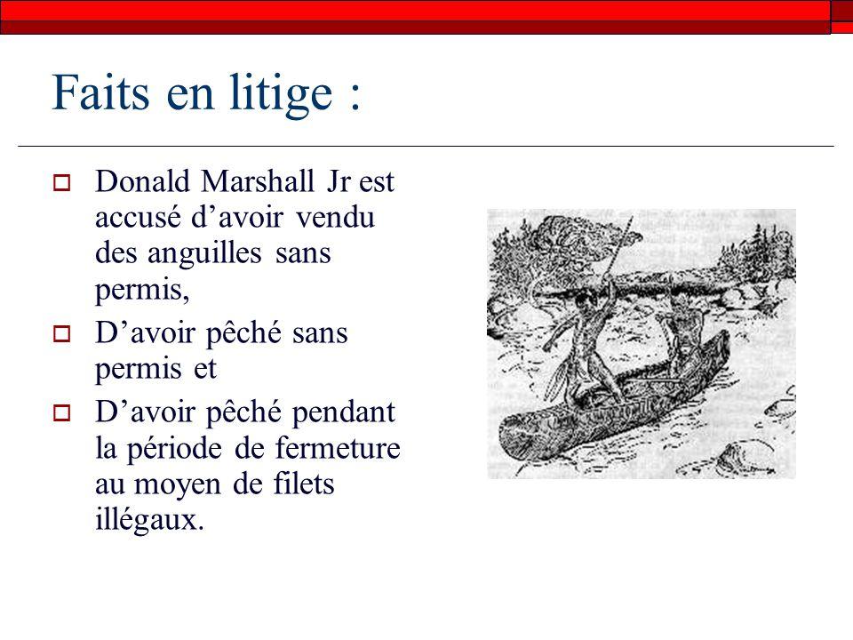 Faits en litige : Donald Marshall Jr est accusé davoir vendu des anguilles sans permis, Davoir pêché sans permis et Davoir pêché pendant la période de fermeture au moyen de filets illégaux.