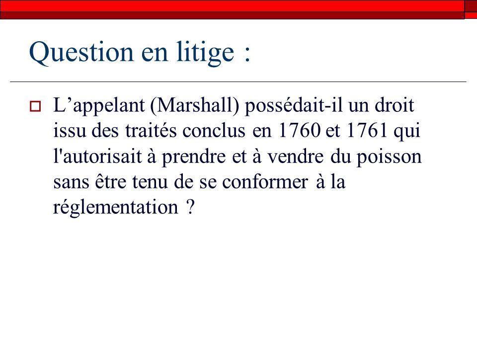 Question en litige : Lappelant (Marshall) possédait-il un droit issu des traités conclus en 1760 et 1761 qui l autorisait à prendre et à vendre du poisson sans être tenu de se conformer à la réglementation