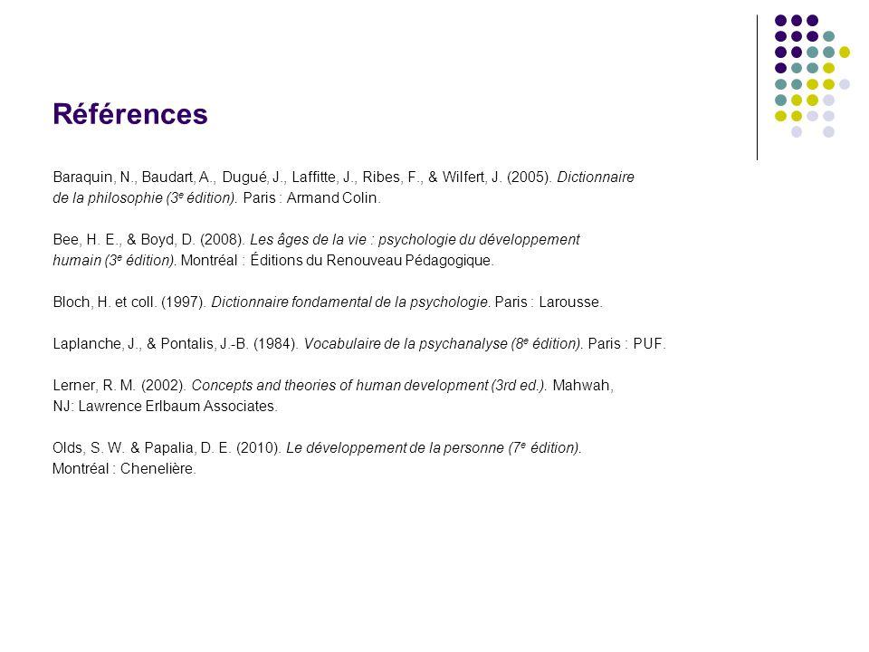 Références Baraquin, N., Baudart, A., Dugué, J., Laffitte, J., Ribes, F., & Wilfert, J. (2005). Dictionnaire de la philosophie (3 e édition). Paris :