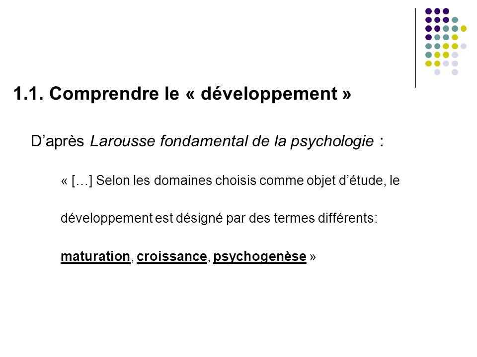 1.1. Comprendre le « développement » Daprès Larousse fondamental de la psychologie : « […] Selon les domaines choisis comme objet détude, le développe