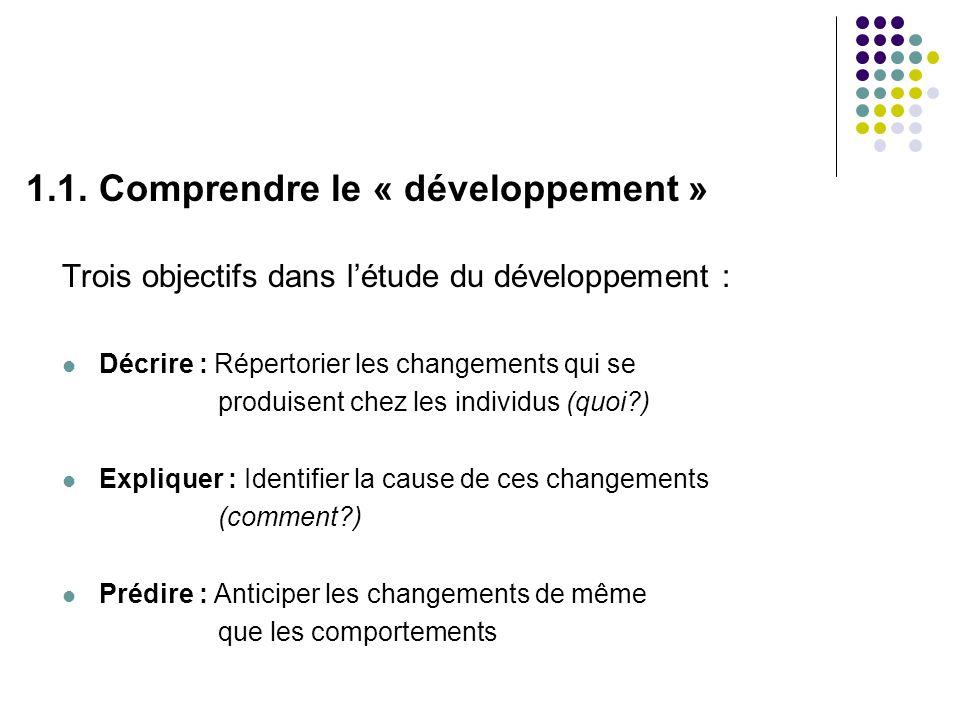 1.1. Comprendre le « développement » Trois objectifs dans létude du développement : Décrire : Répertorier les changements qui se produisent chez les i