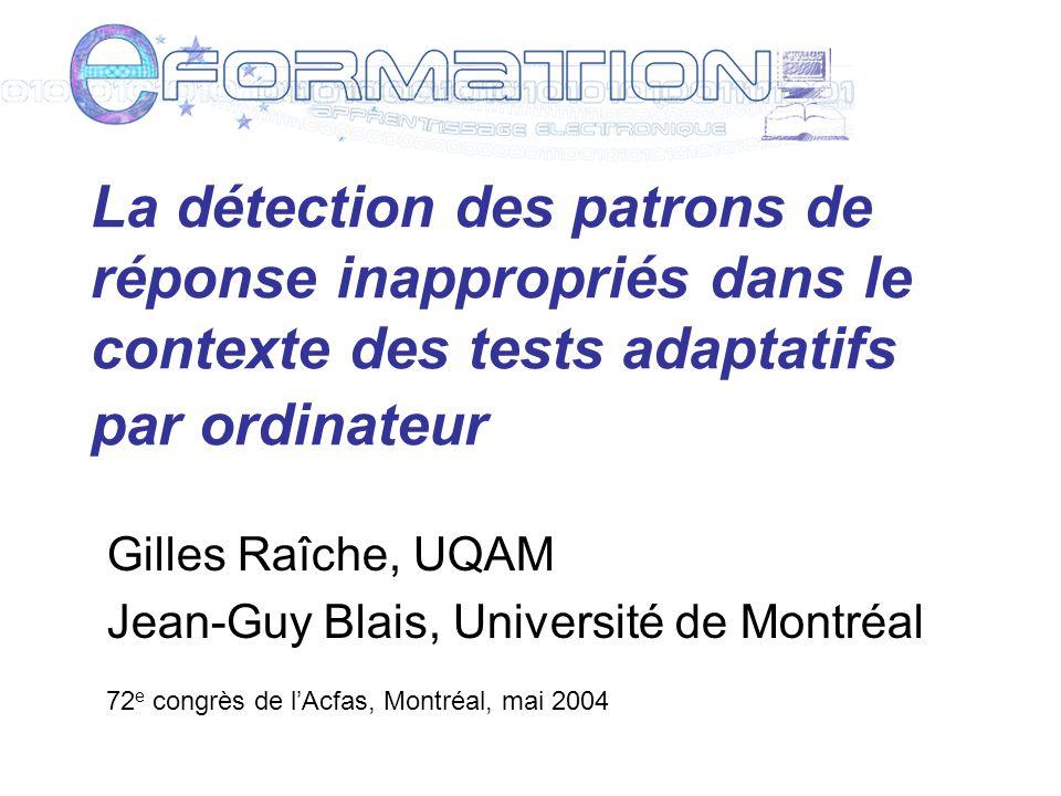La détection des patrons de réponse inappropriés dans le contexte des tests adaptatifs par ordinateur Gilles Raîche, UQAM Jean-Guy Blais, Université de Montréal 72 e congrès de lAcfas, Montréal, mai 2004