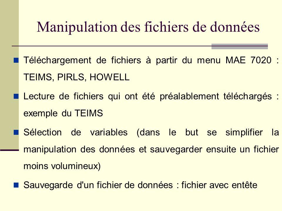 Manipulation des fichiers de données Téléchargement de fichiers à partir du menu MAE 7020 : TEIMS, PIRLS, HOWELL Lecture de fichiers qui ont été préalablement téléchargés : exemple du TEIMS Sélection de variables (dans le but se simplifier la manipulation des données et sauvegarder ensuite un fichier moins volumineux) Sauvegarde d un fichier de données : fichier avec entête