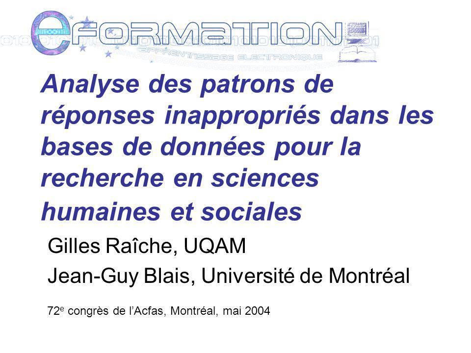 Analyse des patrons de réponses inappropriés dans les bases de données pour la recherche en sciences humaines et sociales Gilles Raîche, UQAM Jean-Guy Blais, Université de Montréal 72 e congrès de lAcfas, Montréal, mai 2004