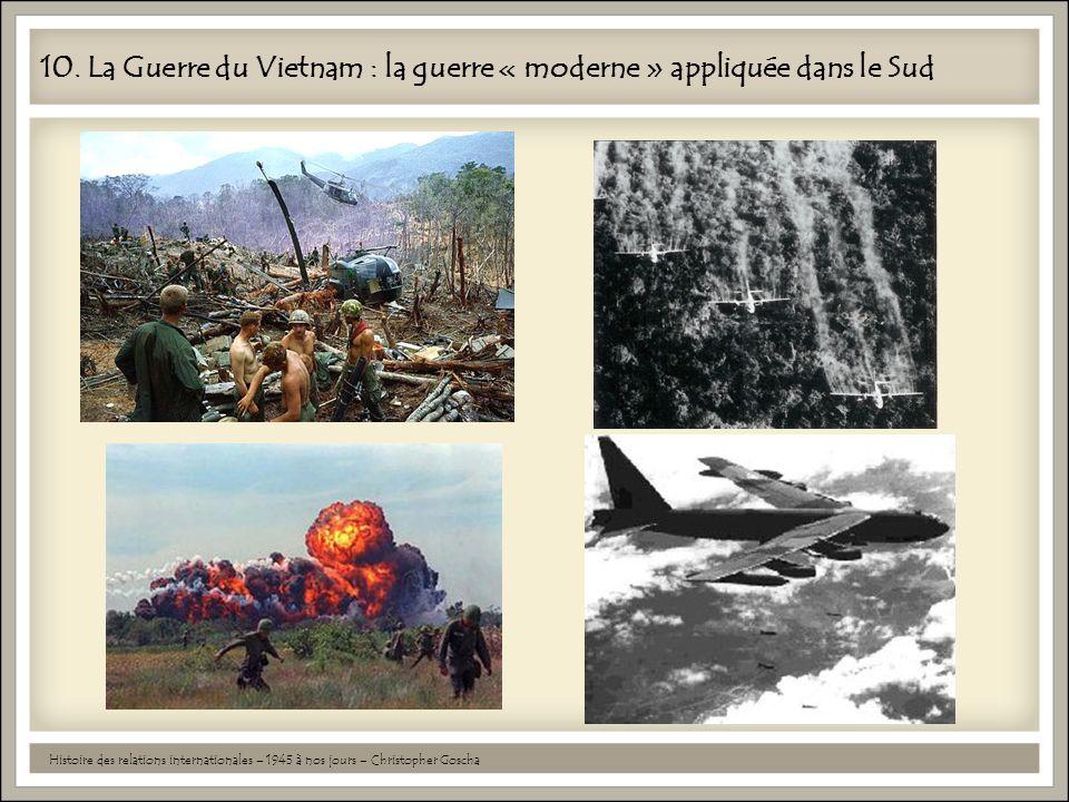 10. La Guerre du Vietnam : la guerre « moderne » appliquée dans le Sud Histoire des relations internationales – 1945 à nos jours – Christopher Goscha
