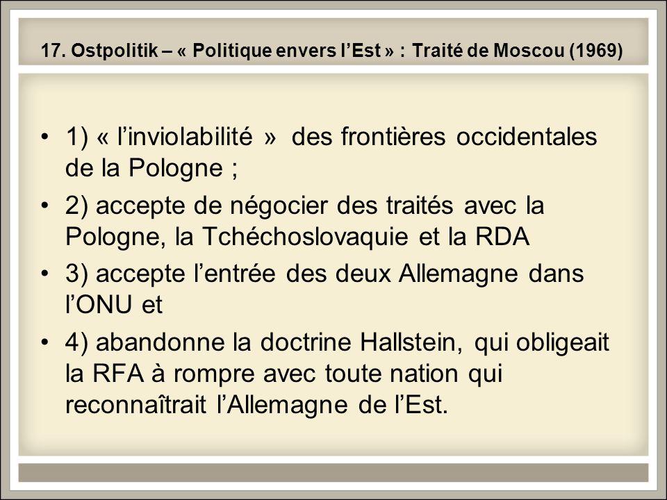 17. Ostpolitik – « Politique envers lEst » : Traité de Moscou (1969) 1) « linviolabilité » des frontières occidentales de la Pologne ; 2) accepte de n