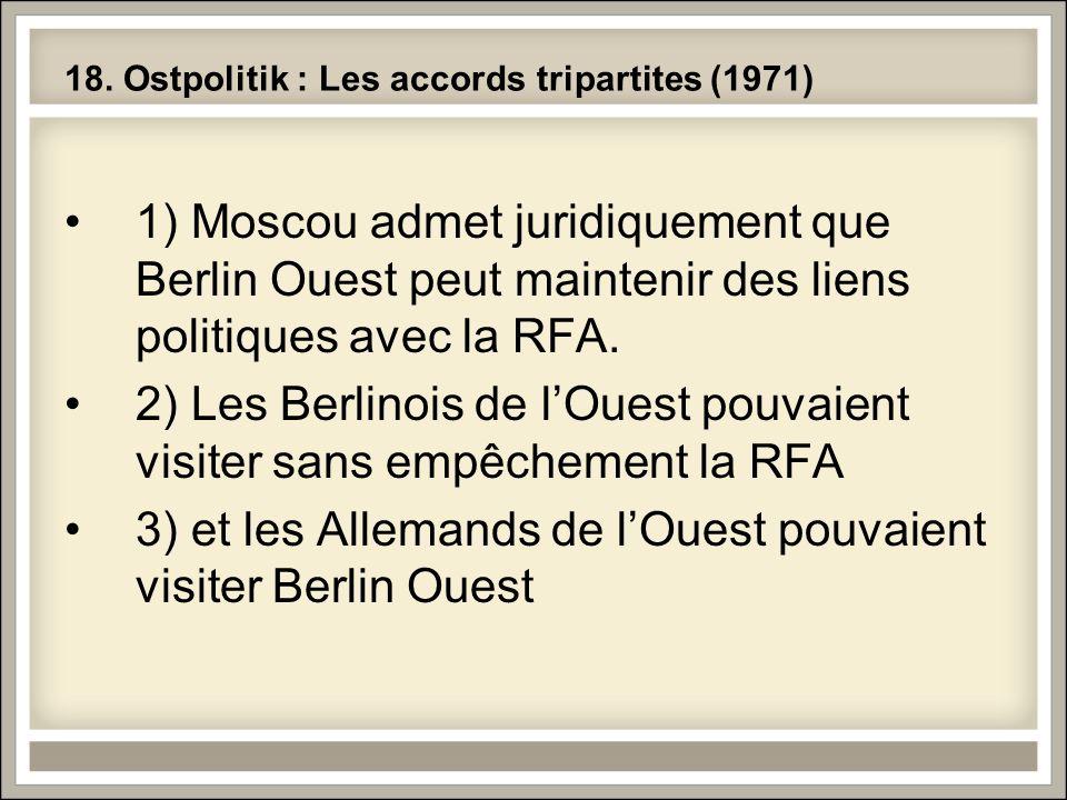 18. Ostpolitik : Les accords tripartites (1971) 1) Moscou admet juridiquement que Berlin Ouest peut maintenir des liens politiques avec la RFA. 2) Les