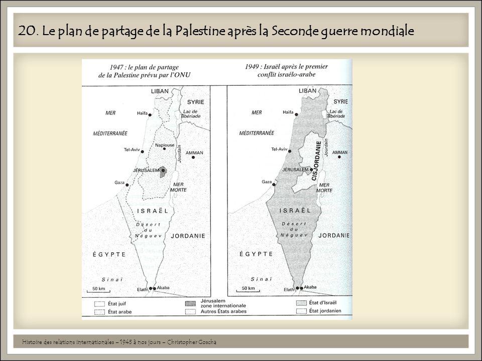 20. Le plan de partage de la Palestine après la Seconde guerre mondiale Histoire des relations internationales – 1945 à nos jours – Christopher Goscha
