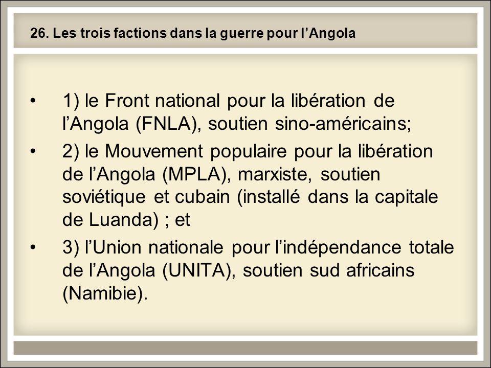 26. Les trois factions dans la guerre pour lAngola 1) le Front national pour la libération de lAngola (FNLA), soutien sino-américains; 2) le Mouvement
