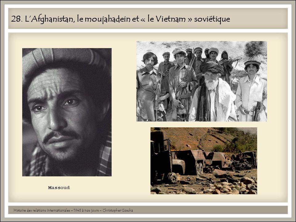 28. LAfghanistan, le moujahadein et « le Vietnam » soviétique Histoire des relations internationales – 1945 à nos jours – Christopher Goscha Massoud