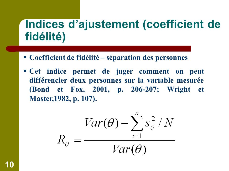 10 Indices dajustement (coefficient de fidélité) Coefficient de fidélité – séparation des personnes Cet indice permet de juger comment on peut différencier deux personnes sur la variable mesurée (Bond et Fox, 2001, p.