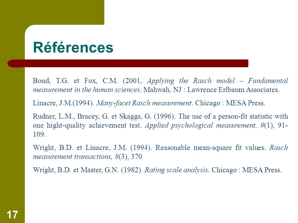 17 Références Bond, T.G. et Fox, C.M. (2001, Applying the Rasch model – Fundamental measurement in the human sciences. Mahwah, NJ : Lawrence Erlbaum A