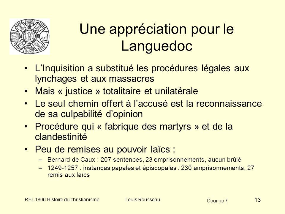 Cour no 7 REL 1806 Histoire du christianismeLouis Rousseau 13 Une appréciation pour le Languedoc LInquisition a substitué les procédures légales aux lynchages et aux massacres Mais « justice » totalitaire et unilatérale Le seul chemin offert à laccusé est la reconnaissance de sa culpabilité dopinion Procédure qui « fabrique des martyrs » et de la clandestinité Peu de remises au pouvoir laïcs : –Bernard de Caux : 207 sentences, 23 emprisonnements, aucun brûlé –1249-1257 : instances papales et épiscopales : 230 emprisonnements, 27 remis aux laïcs
