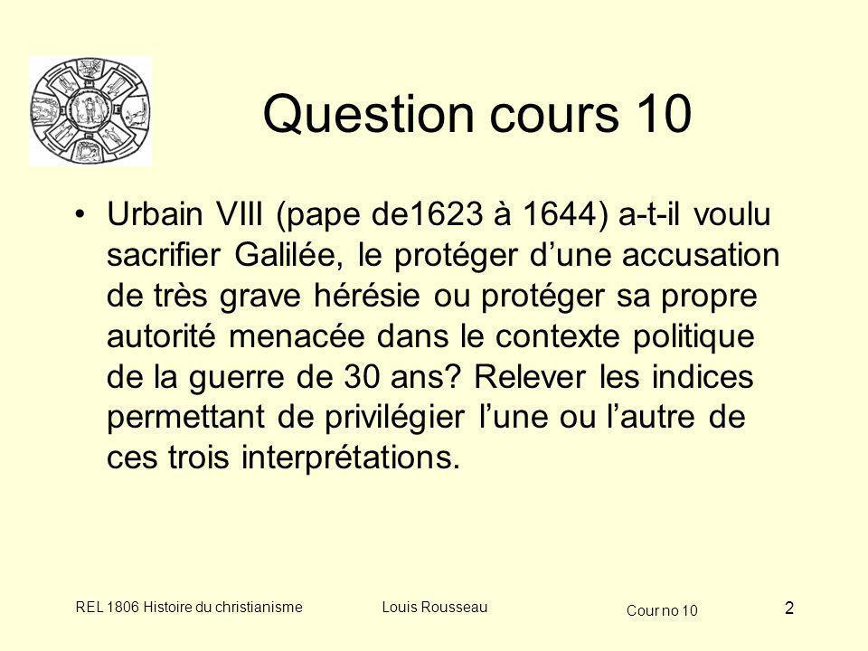 Cour no 10 REL 1806 Histoire du christianismeLouis Rousseau 2 Question cours 10 Urbain VIII (pape de1623 à 1644) a-t-il voulu sacrifier Galilée, le protéger dune accusation de très grave hérésie ou protéger sa propre autorité menacée dans le contexte politique de la guerre de 30 ans.