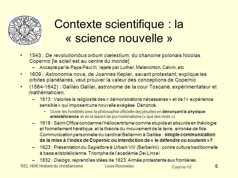 Cour no 10 REL 1806 Histoire du christianismeLouis Rousseau 6 Contexte scientifique : la « science nouvelle » 1543 : De revolutionibus orbum cœlestium, du chanoine polonais Nicolas Copernic [le soleil est au centre du monde] –Accepté par le Pape Paul III, rejeté par Luther, Melanchton, Calvin, etc 1609 : Astronomia nova, de Joannes Kepler, savant protestant; explique les orbites planétaires, veut prouver la valeur des conceptions de Copernic (1564-1642) : Galiléo Galilei, astronome de la cour Toscane, expérimentateur et mathématicien.