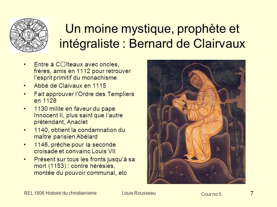 Cour no 5 REL 1806 Histoire du christianismeLouis Rousseau 7 Un moine mystique, prophète et intégraliste : Bernard de Clairvaux Entre à Cîteaux avec oncles, frères, amis en 1112 pour retrouver lesprit primitif du monachisme Abbé de Claivaux en 1115 Fait approuver lOrdre des Templiers en 1128 1130 milite en faveur du pape Innocent II, plus saint que lautre prétendant, Anaclet 1140, obtient la condamnation du maître parisien Abélard 1146, prêche pour la seconde croisade et convainc Louis VII Présent sur tous les fronts jusquà sa mort (1153) : contre hérésies, montée du pouvoir communal, etc