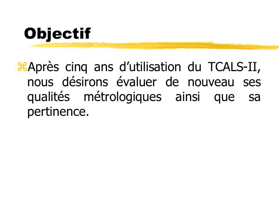 Objectif zAprès cinq ans dutilisation du TCALS-II, nous désirons évaluer de nouveau ses qualités métrologiques ainsi que sa pertinence.