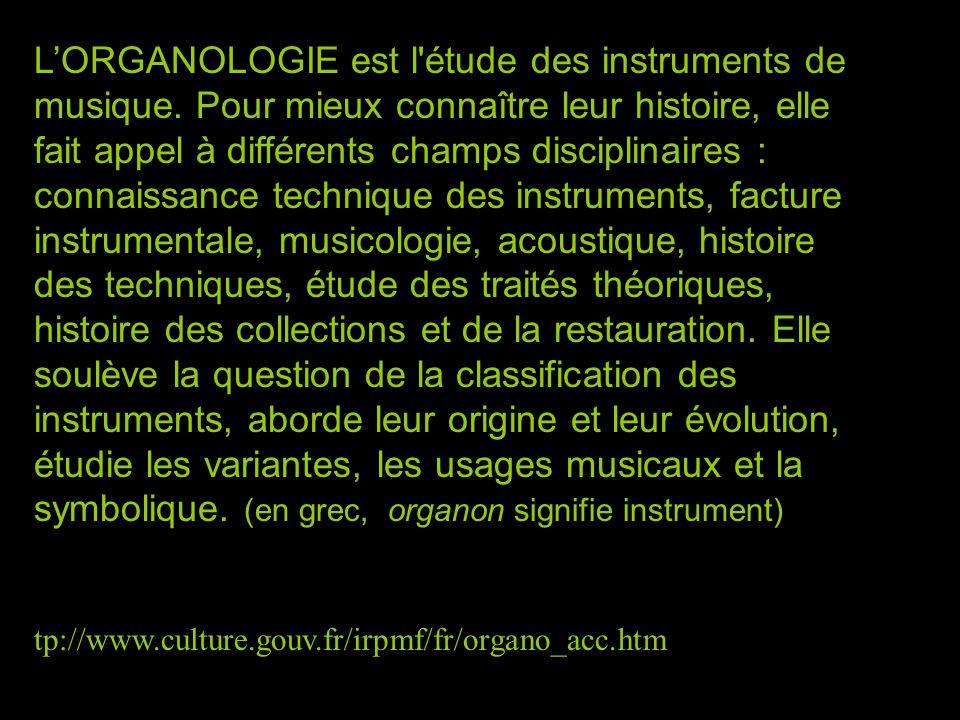 LORGANOLOGIE est l'étude des instruments de musique. Pour mieux connaître leur histoire, elle fait appel à différents champs disciplinaires : connaiss