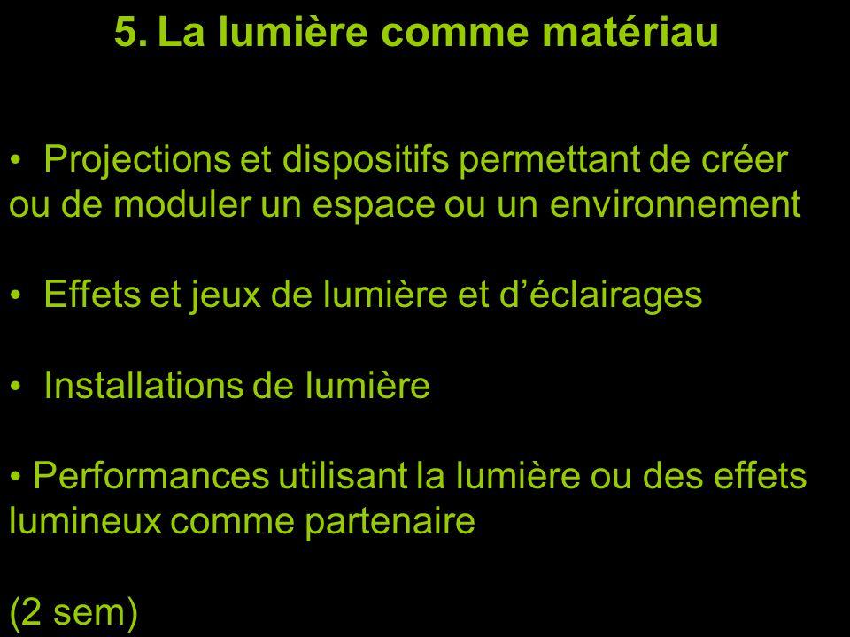 5. La lumière comme matériau Projections et dispositifs permettant de créer ou de moduler un espace ou un environnement Effets et jeux de lumière et d
