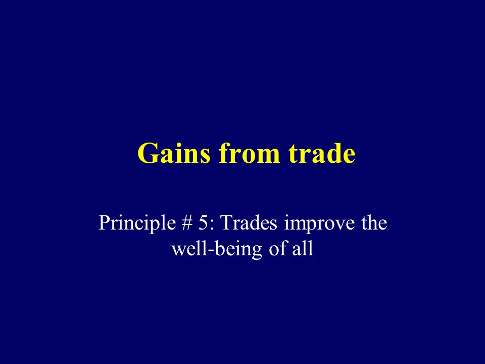Gains from trade Principle # 5: Trades improve the well-being of all
