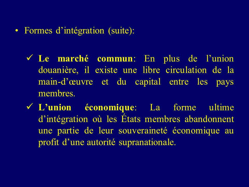 Formes dintégration (suite): Le marché commun: En plus de lunion douanière, il existe une libre circulation de la main-dœuvre et du capital entre les