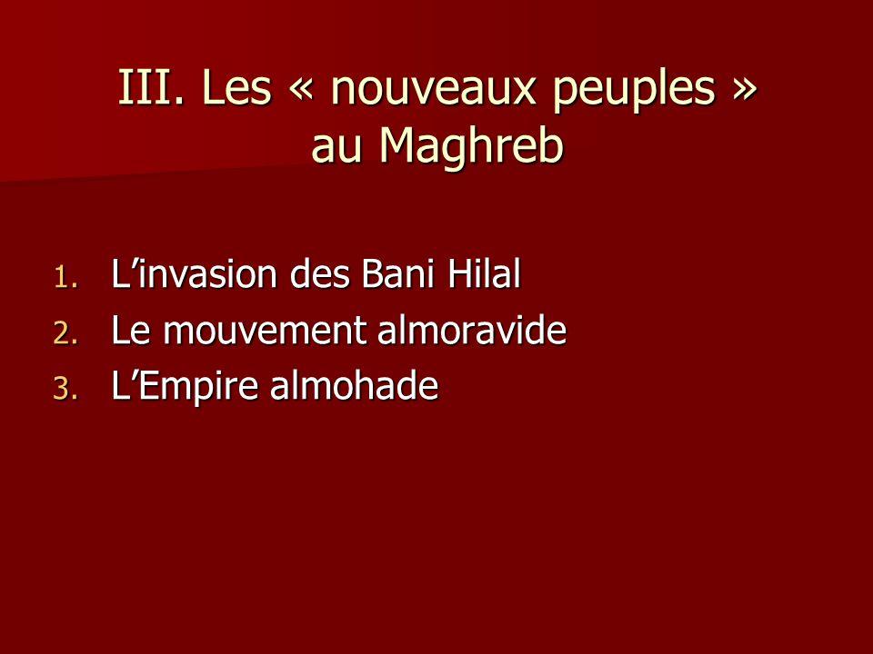 III. Les « nouveaux peuples » au Maghreb 1. Linvasion des Bani Hilal 2. Le mouvement almoravide 3. LEmpire almohade