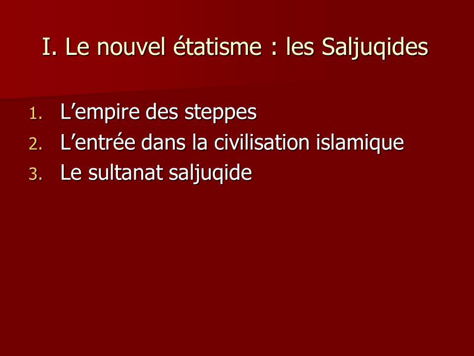 I. Le nouvel étatisme : les Saljuqides 1. Lempire des steppes 2. Lentrée dans la civilisation islamique 3. Le sultanat saljuqide
