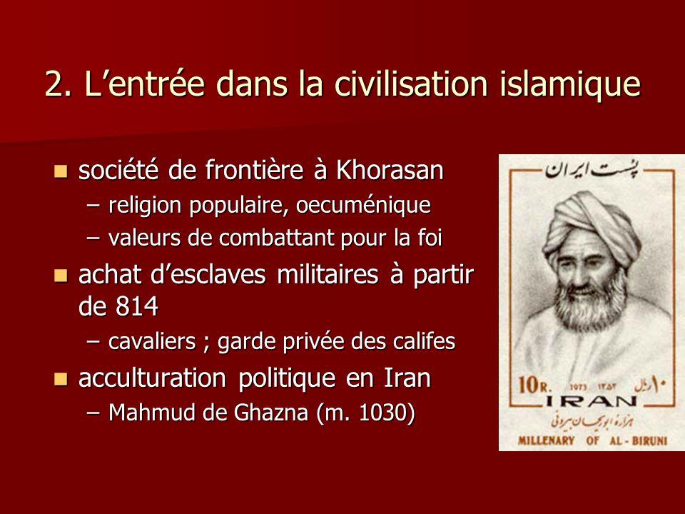 2. Lentrée dans la civilisation islamique société de frontière à Khorasan société de frontière à Khorasan –religion populaire, oecuménique –valeurs de
