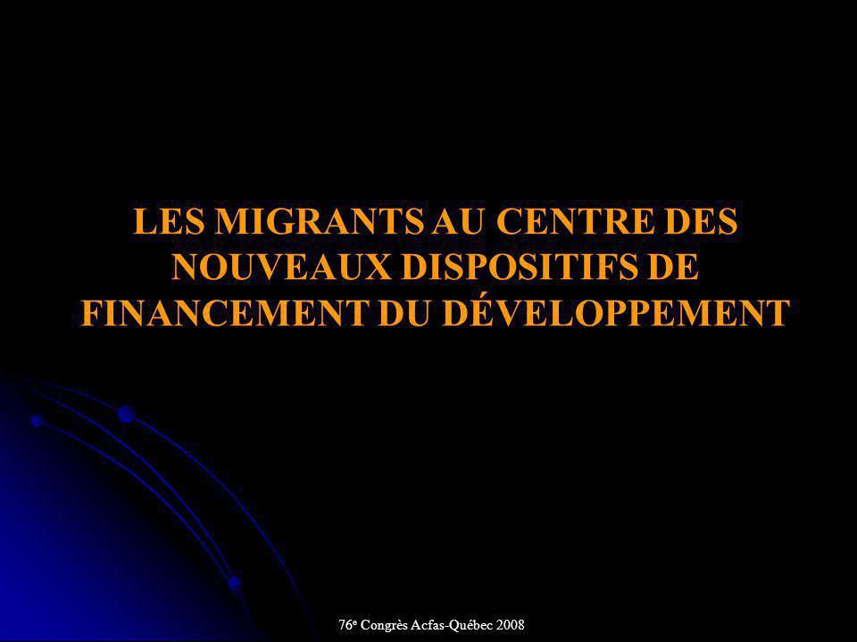 LES MIGRANTS AU CENTRE DES NOUVEAUX DISPOSITIFS DE FINANCEMENT DU DÉVELOPPEMENT 76 e Congrès Acfas-Québec 2008