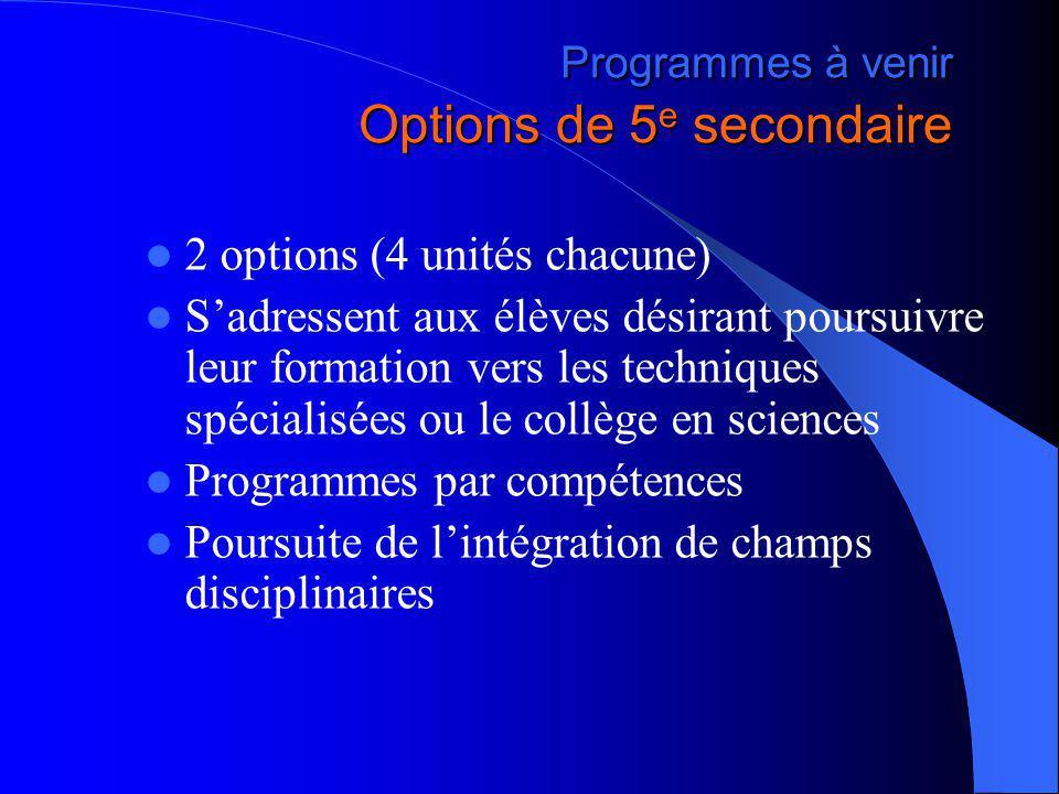Programmes à venir Options de 5 e secondaire 2 options (4 unités chacune) Sadressent aux élèves désirant poursuivre leur formation vers les techniques spécialisées ou le collège en sciences Programmes par compétences Poursuite de lintégration de champs disciplinaires