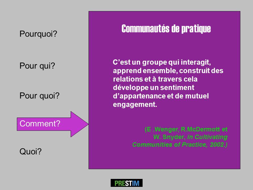 Pour qui? Comment? Pourquoi? Communautés de pratique Cest un groupe qui interagit, apprend ensemble, construit des relations et à travers cela dévelop