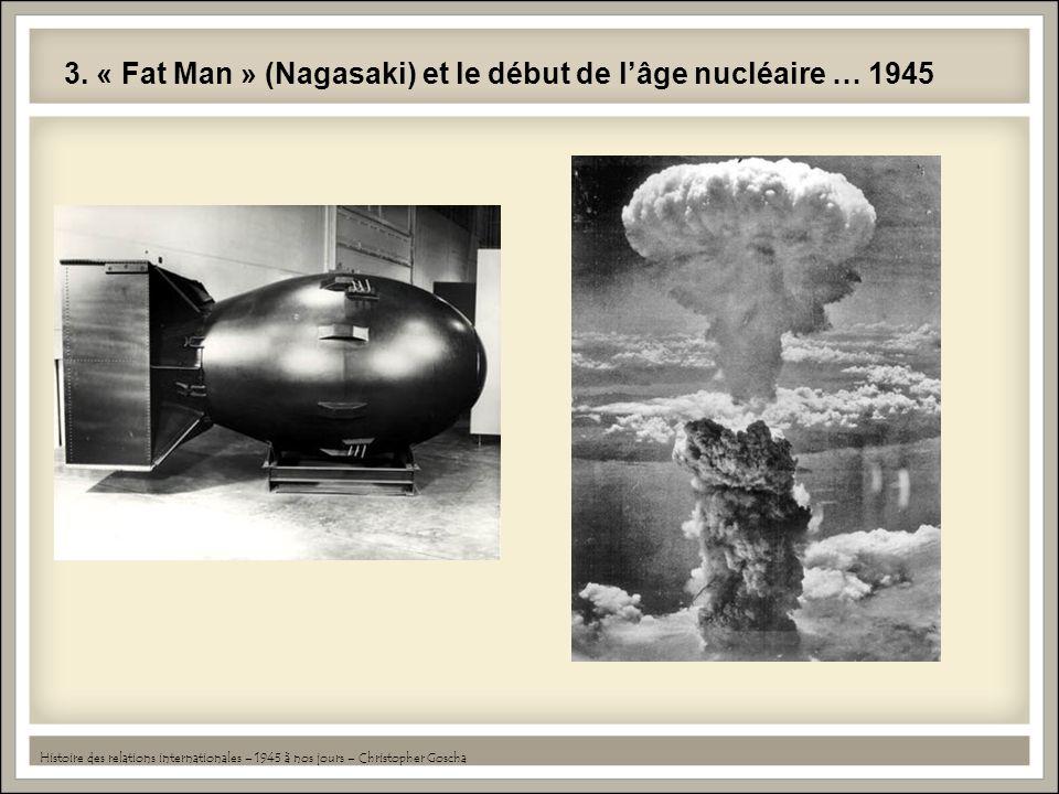 3. « Fat Man » (Nagasaki) et le début de lâge nucléaire … 1945 Histoire des relations internationales – 1945 à nos jours – Christopher Goscha