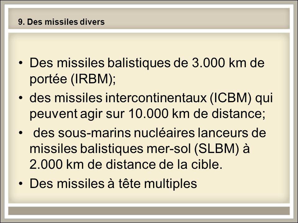 9. Des missiles divers Des missiles balistiques de 3.000 km de portée (IRBM); des missiles intercontinentaux (ICBM) qui peuvent agir sur 10.000 km de