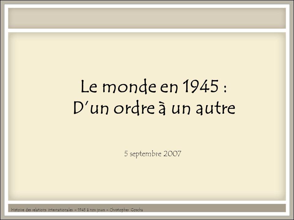 Le monde en 1945 : Dun ordre à un autre 5 septembre 2007 Histoire des relations internationales – 1945 à nos jours – Christopher Goscha