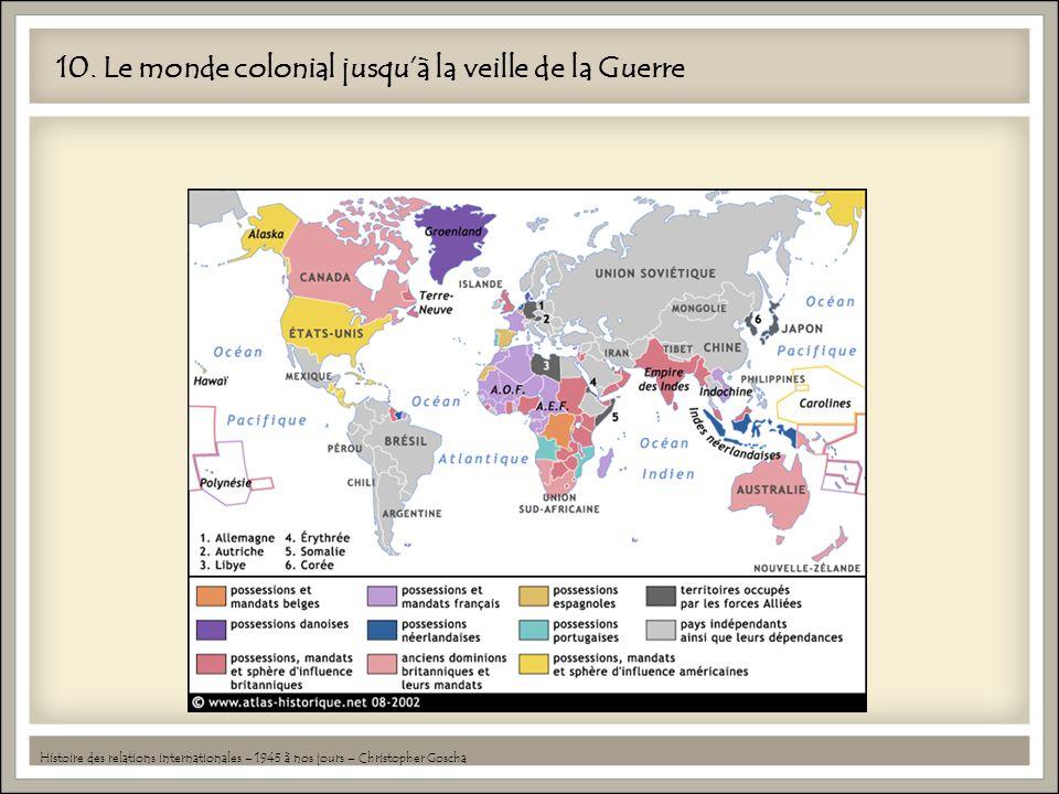 10. Le monde colonial jusquà la veille de la Guerre Histoire des relations internationales – 1945 à nos jours – Christopher Goscha