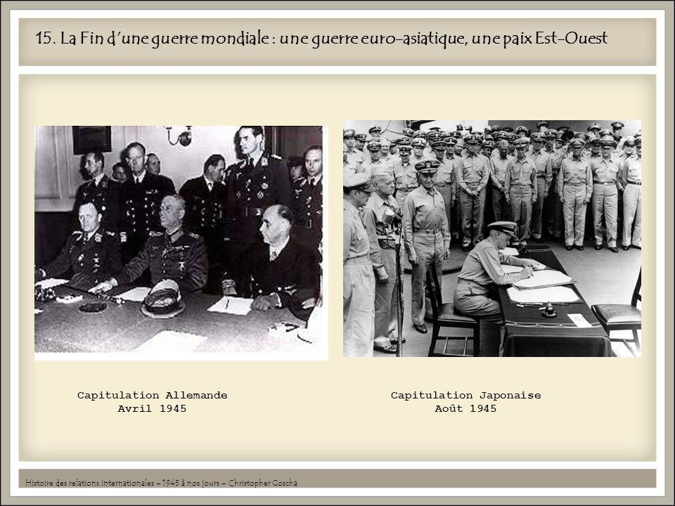 15. La Fin dune guerre mondiale : une guerre euro-asiatique, une paix Est-Ouest Capitulation Allemande Avril 1945 Capitulation Japonaise Août 1945 His
