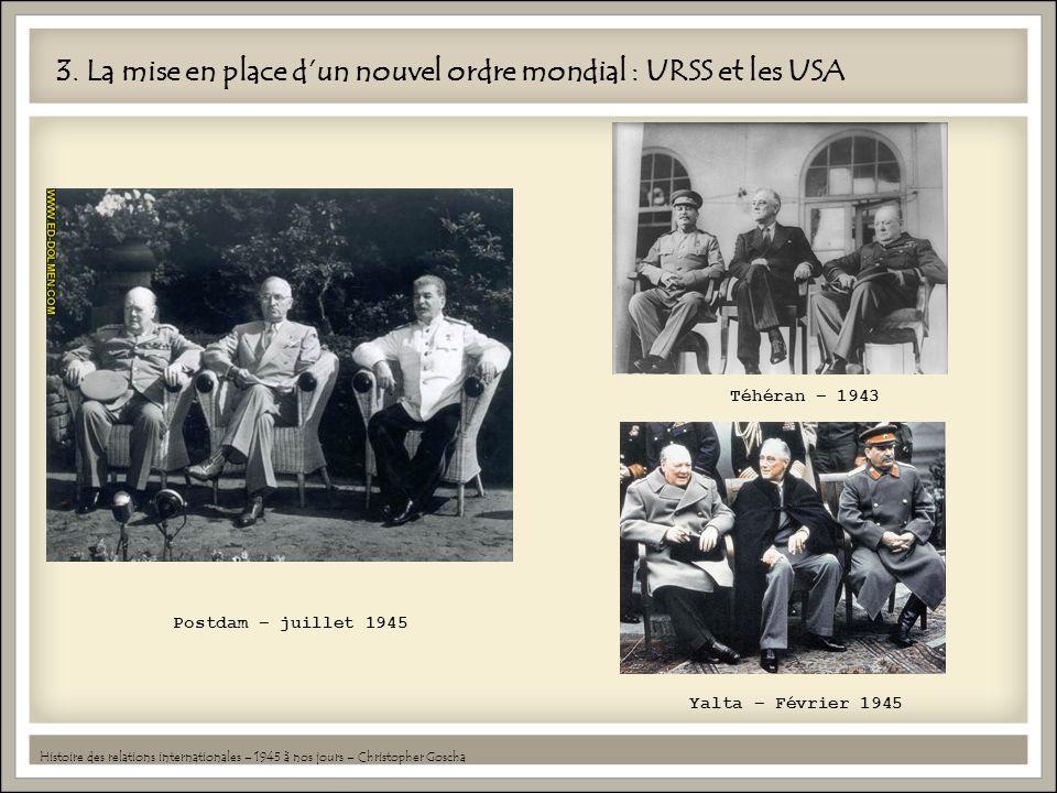 3. La mise en place dun nouvel ordre mondial : URSS et les USA Histoire des relations internationales – 1945 à nos jours – Christopher Goscha Postdam