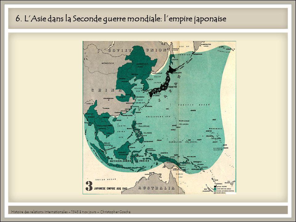 6. LAsie dans la Seconde guerre mondiale: lempire japonaise Histoire des relations internationales – 1945 à nos jours – Christopher Goscha