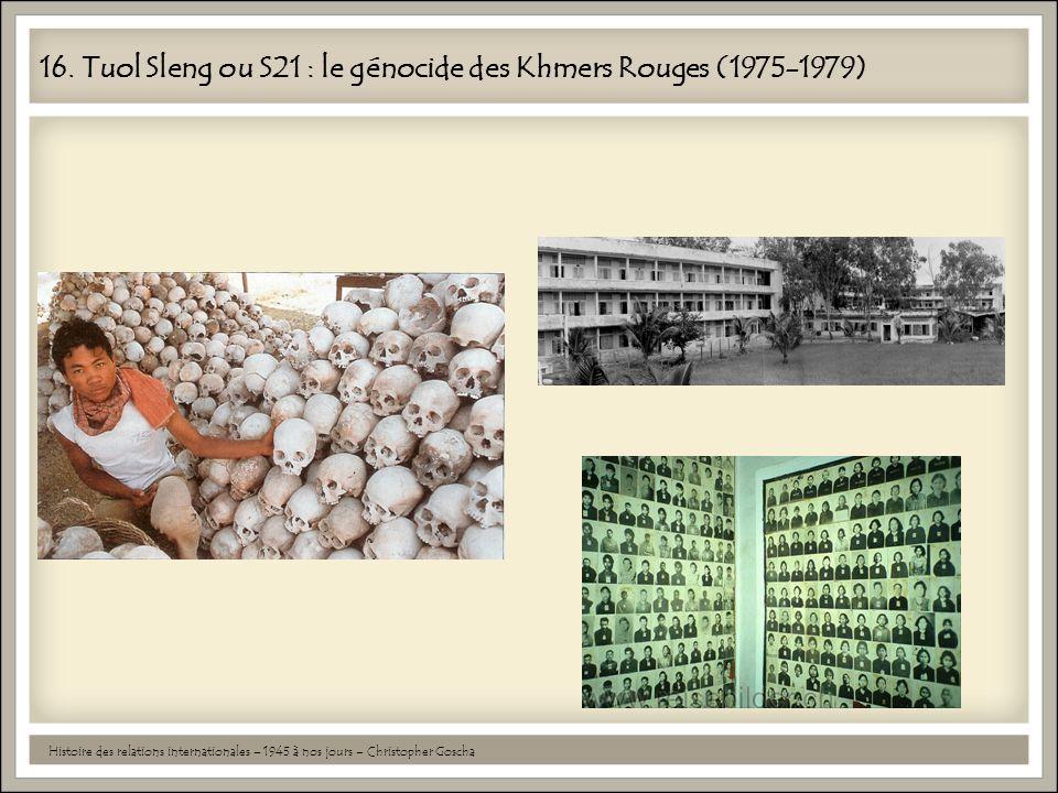16. Tuol Sleng ou S21 : le génocide des Khmers Rouges (1975-1979) Histoire des relations internationales – 1945 à nos jours – Christopher Goscha