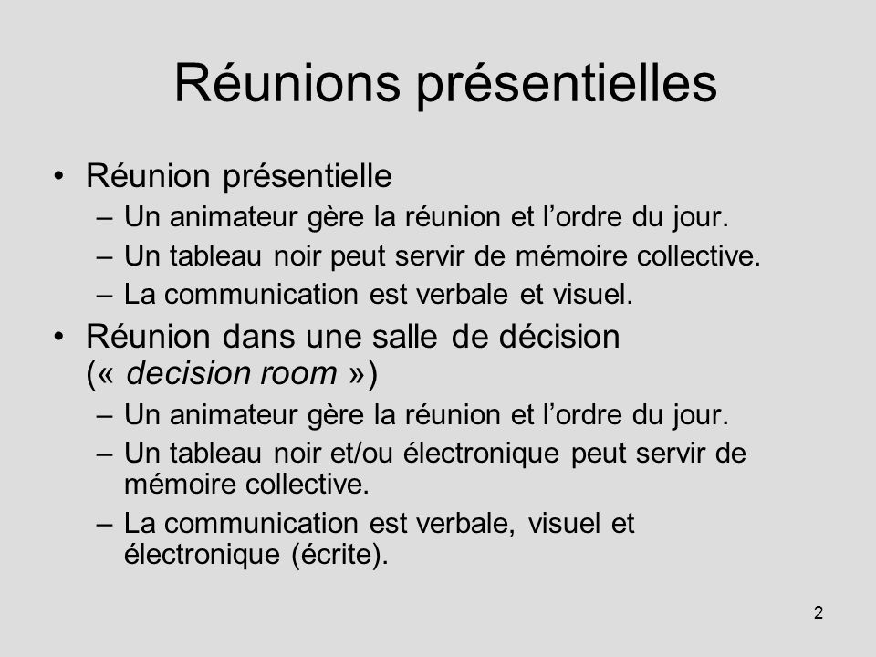 2 Réunions présentielles Réunion présentielle –Un animateur gère la réunion et lordre du jour. –Un tableau noir peut servir de mémoire collective. –La