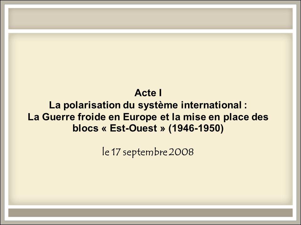 Acte I La polarisation du système international : La Guerre froide en Europe et la mise en place des blocs « Est-Ouest » (1946-1950) le 17 septembre 2