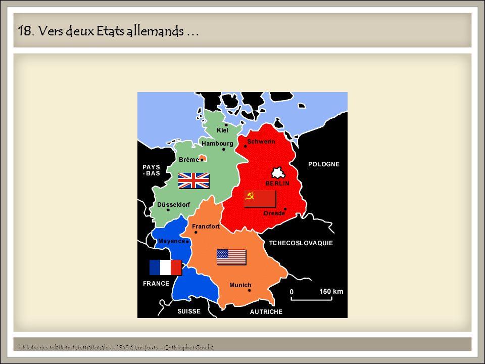 18. Vers deux Etats allemands … Histoire des relations internationales – 1945 à nos jours – Christopher Goscha
