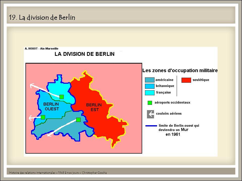 19. La division de Berlin Histoire des relations internationales – 1945 à nos jours – Christopher Goscha