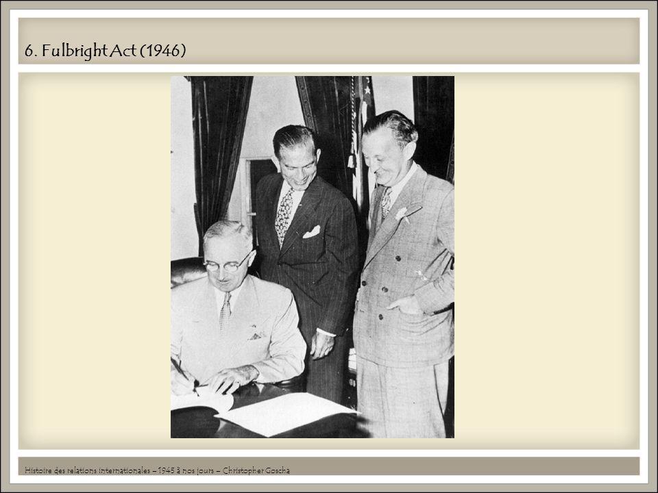 6. Fulbright Act (1946) Histoire des relations internationales – 1945 à nos jours – Christopher Goscha