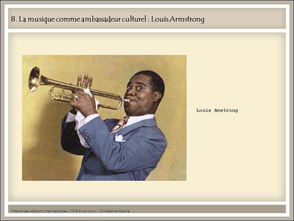 8. La musique comme ambassadeur culturel : Louis Armstrong Histoire des relations internationales – 1945 à nos jours – Christopher Goscha Louis Amstro