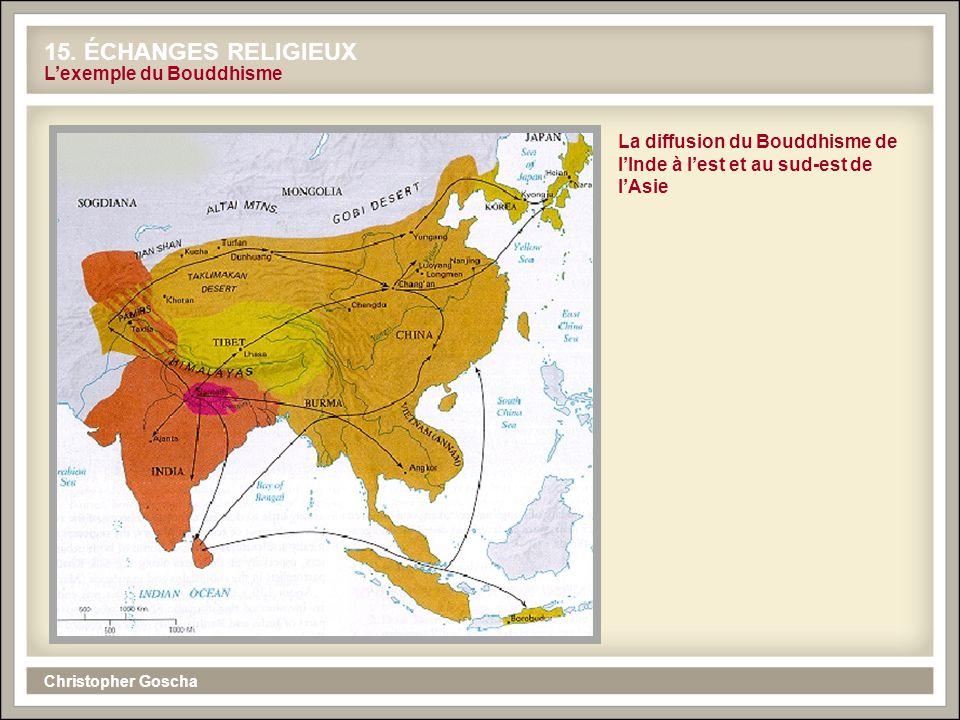 Christopher Goscha 15. ÉCHANGES RELIGIEUX Lexemple du Bouddhisme La diffusion du Bouddhisme de lInde à lest et au sud-est de lAsie