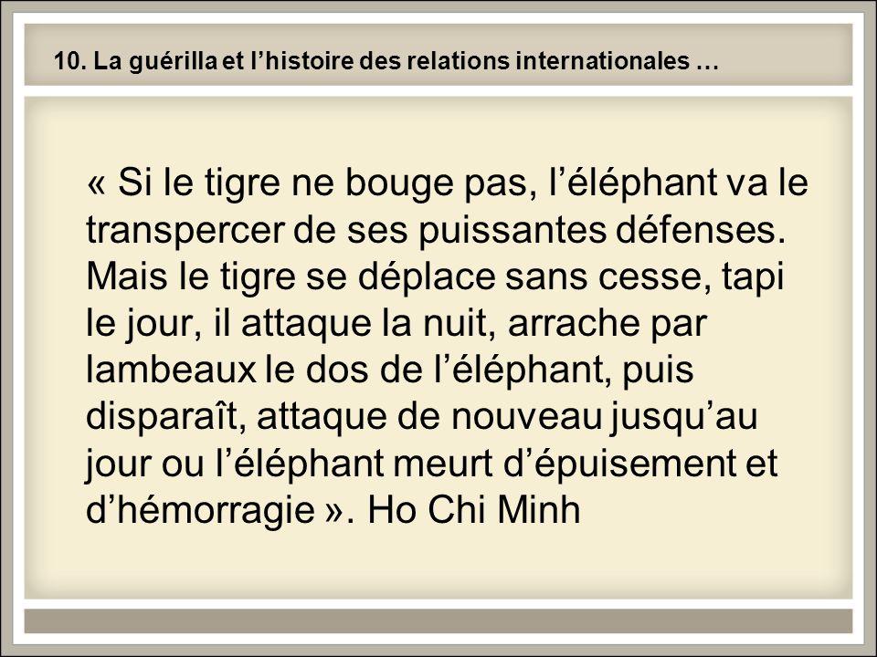 10. La guérilla et lhistoire des relations internationales … « Si le tigre ne bouge pas, léléphant va le transpercer de ses puissantes défenses. Mais