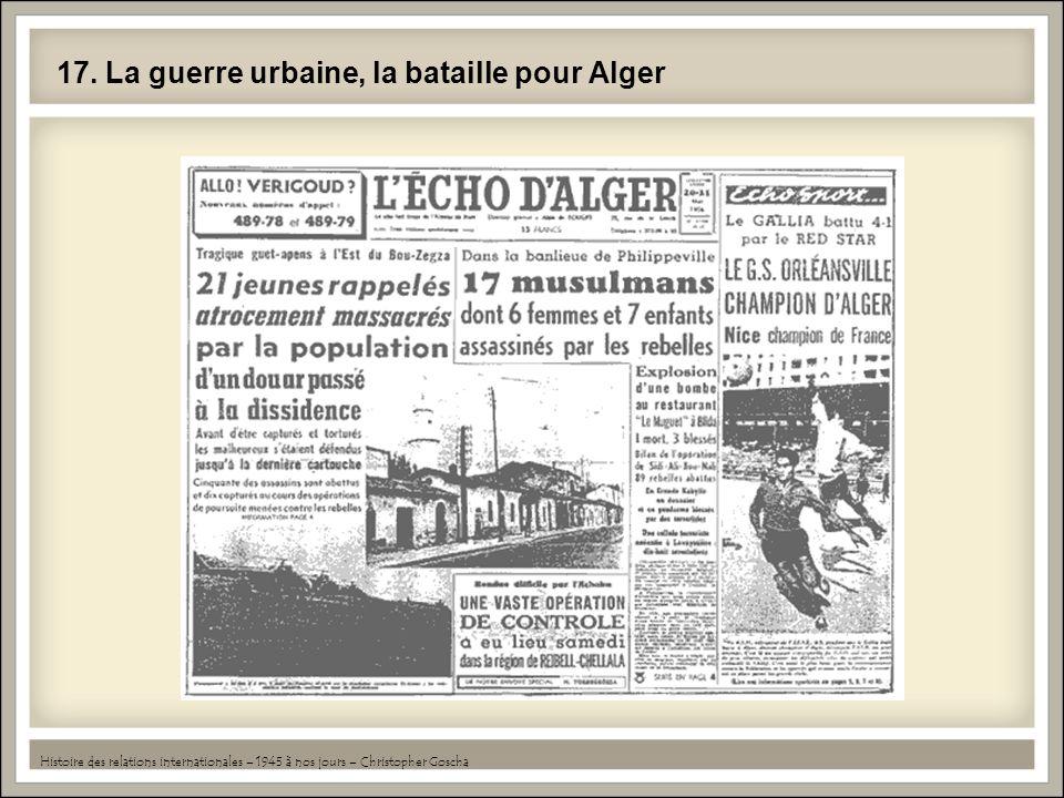 17. La guerre urbaine, la bataille pour Alger Histoire des relations internationales – 1945 à nos jours – Christopher Goscha